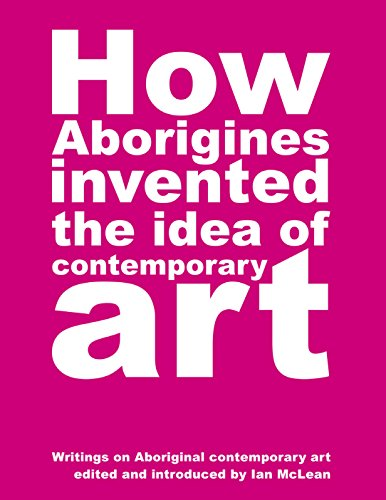 9780909952372: How Aborigines Invented the Idea of Contemporary Art: Writings on Aboriginal Contemporary Art