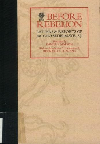 Before Rebellion Letters and Reports of Jacobo: Sedelmayr, Jacobo