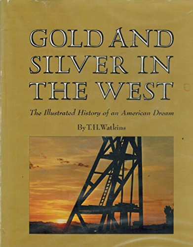 GOLD AND SILVER IN THE WEST The Illustrated History of an American Dream.: Watkins, T.H.