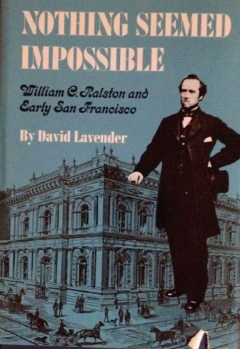 Nothing Seemed Impossible: William C. Ralston and Early San Francisco: Lavender, David Sievert