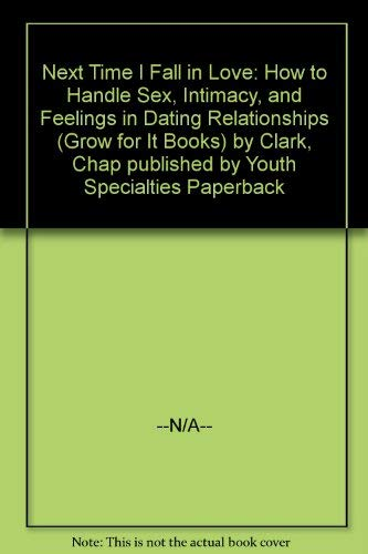 Next Time I Fall in Love: How to Handle Sex, Intimacy, and Feelings in Dating Relationships (Grow for It Books) (9780910125086) by Chap Clark