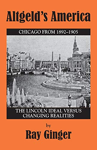 Altgeld's America: The Lincoln Ideal Versus Changing: Ray Ginger