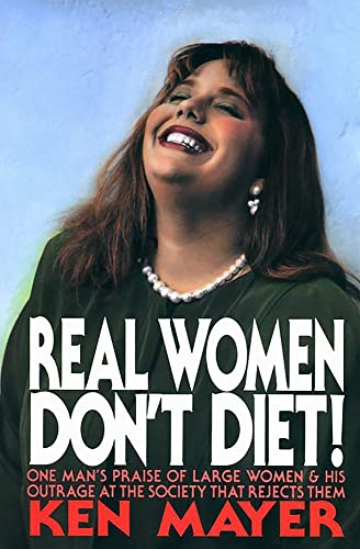 Real Women Don't Diet!: One Man's Praise of Large Women and His Outrage at the Society ...