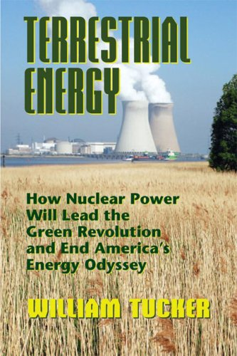 Terrestrial Energy: How Nuclear Energy Will Lead the Green Revolution and End America's Energy Odyssey (0910155763) by William Tucker