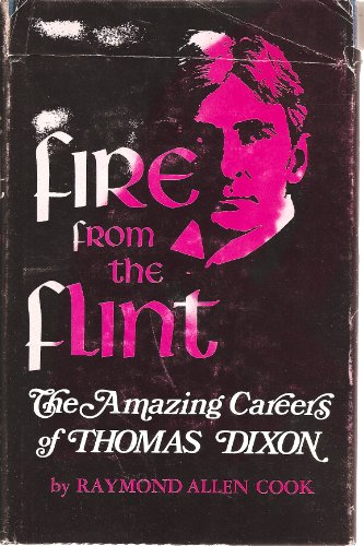 Fire from the Flint: The Amazing Careers of Thomas Dixon.: Raymond Allen Cook