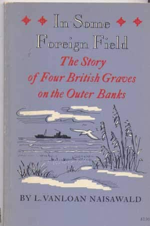IN SOME FOREIGN FIELD: The Story of Four British Graves on the Outer Banks: Naisawald, L. Vanloan