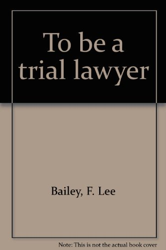 To Be A Trial Lawyer (SIGNED): Bailey, F. Lee