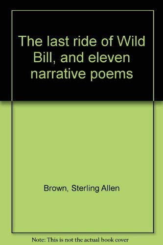 The Last Ride of Wild Bill, and Eleven Narrative Poems: Brown, Sterling A.