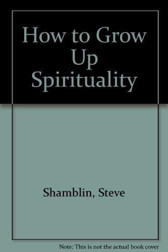 How to Grow Up Spiritually: Shamblin, Steve