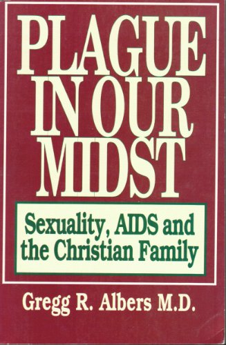 The Plague in Our Midst : Sexuality, AIDS and the Christian Family: Gregg R. Albers