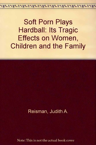 "Soft Porn"" Plays Hardball: Its Tragic Effects on Women, Children and the Family: Reisman, ..."