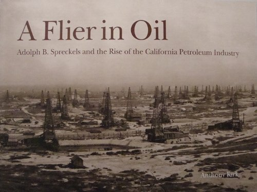 A FLIER IN OIL: Adolph B. Spreckels and the Rise of the California Petroleum Industry.: Kirk, ...