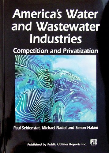 America's Water and Wastewater Industries: Competition and Privatization: Paul Seidenstat; ...