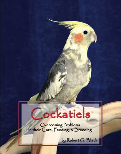 Cockatiels: Overcoming Problems in Their Care, Feeding and Breeding: Robert G. Black