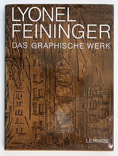 Lyonel Feininger : A Definitive Catalogue of His Graphic Work : Etchings, Lithographs, Woodcuts: ...