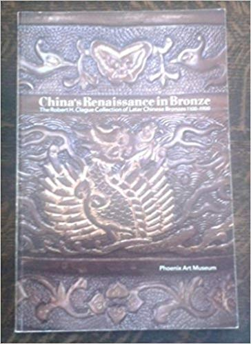 9780910407298: China's Renaissance in Bronze: The Robert H. Clague Collection of Later Chinese Bronzes, 1100-1900
