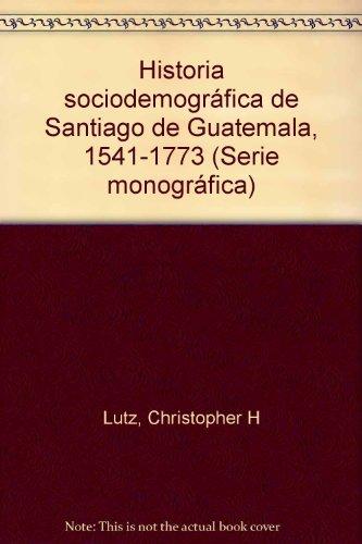 Historia Sociodemografica De Santiago De Guatemala 1541-1773: Lutz, Christopher H.