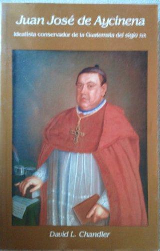 Juan Jose De Aycinena: Idealista Conservador De LA Guatemala Del Siglo XIX (Serie monografica) (0910443068) by David Leon Chandler