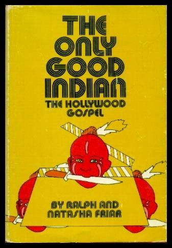 The Only Good Indian: The Hollywood Gospel: Friar, Ralph E.;Friar, Natasha A.