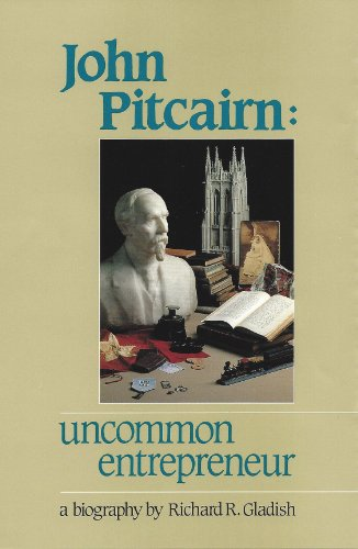 John Pitcairn: Uncommon Entrepreneur, a Biography: Richard R. Gladish