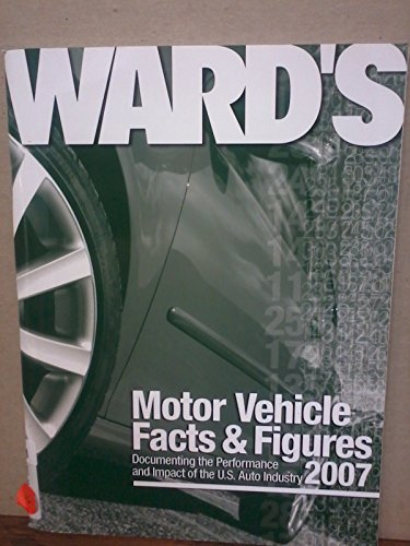 Ward's Motor Vehicle Facts & Figures 2007: Documenting the Performance and Impact of the ...