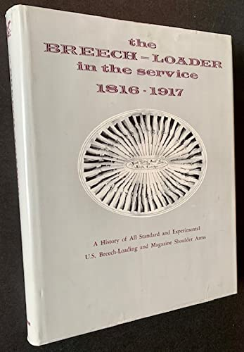 The Breech-Loader in the Service 1816-1917: A History of All Standard and Experimental U.S. ...