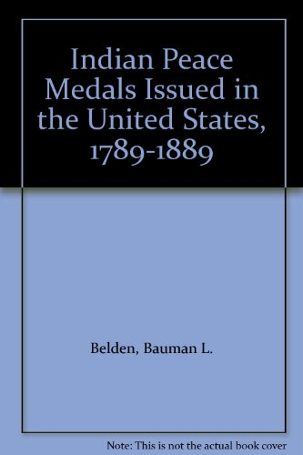 Indian Peace Medals Issued in the United States 1789-1889: Belden, Bauman L.