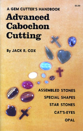 A Gem Cutter's Handbook: Advanced Cabochon Cutting: Jack R. Cox