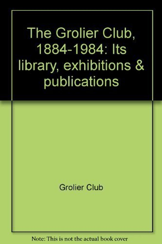 The Grolier Club 1884-1984 Its Library, Exhibitions, & Publications: The Grolier Club