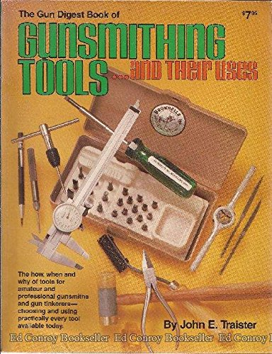 The Gun Digest Book of Gunsmithing Tools .and Their Uses: John E. Traister