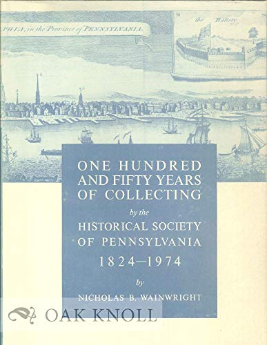 ONE HUNDRED AND FIFTY YEARS OF COLLECTING BY THE HISTORICAL SOCIETY OF PENNSYLVANIA, 1824-1974.