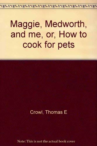 Maggie, Medworth, and me, or, How to cook for pets: Crowl, Thomas E