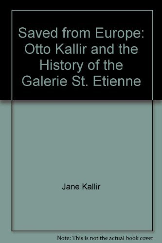 Saved from Europe: Otto Kallir and the History of the Galerie St. Etienne: Kallir, Jane.