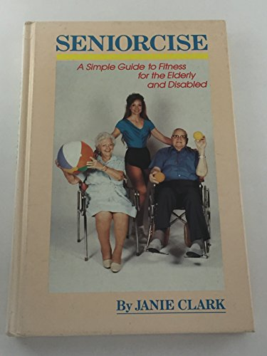 Seniorcise: A Simple Guide to Fitness for the Elderly and Disabled