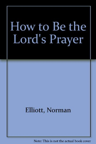 How to Be the Lord's Prayer: Norman Elliott