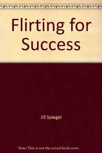 Flirting for Success : A Creative, Effective Way to Reach Your Professional and Personal Goals: ...