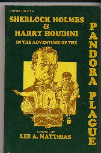 Sherlock Holmes and Harry Houdini in the Adventure of the Pandora Plague: Lee A. Matthias