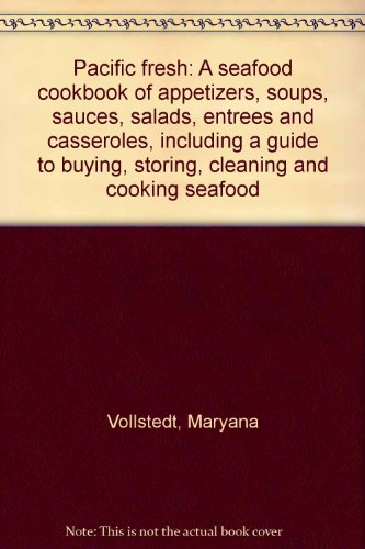 Pacific fresh: A seafood cookbook of appetizers, soups, sauces, salads, entrees and casseroles, including a guide to buying, storing, cleaning and cooking seafood (0910983151) by Maryana Vollstedt