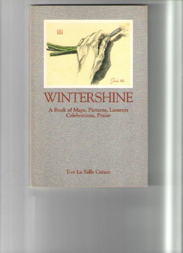 Wintershine: A Book of Maps, Pictures, Laments, Celebrations, Praise: Eve LA Salle Caram