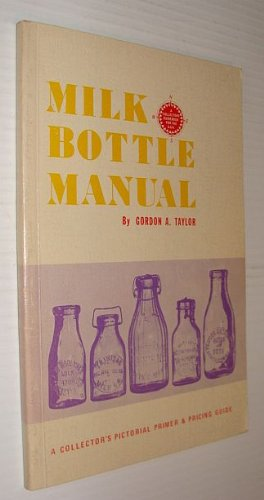 Milk Bottle Manual : A Collector's Pictoral: Gordon A. Taylor