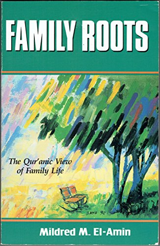 Family Roots: The Qur'anic View of Family Life: Mildred M. El-Amin