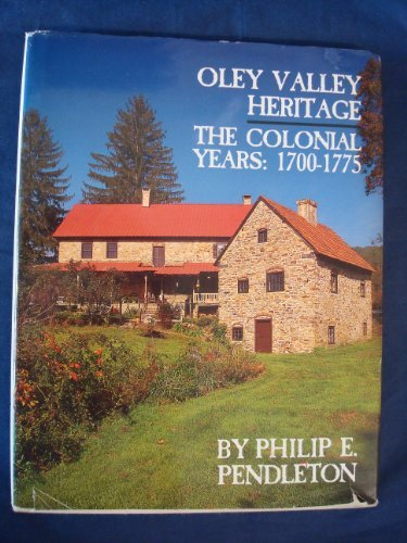 Oley Valley Heritage: The Colonial Years, 1700-1775: Pendleton, Philip E.