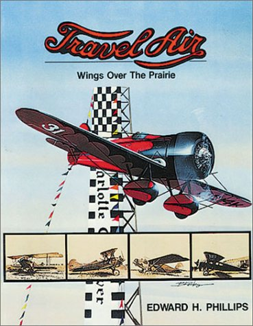 Travel Air: Wings over the Prairie [Revised Edition]: Phillips, Edward H.