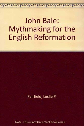 John Bale: Mythmaking for the English Reformation: Fairfield, Leslie P.