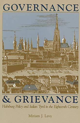 GOVERNANCE & GRIEVANCE. HABSBURG POLICY AND ITALIAN TYROL IN THE EIGHTEENTH CENTURY: Levy, ...