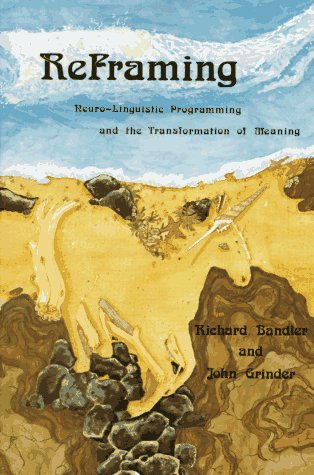 Reframing: Neuro-Linguistic Programming and the Transformation of: Bandler, Richard, Grinder,