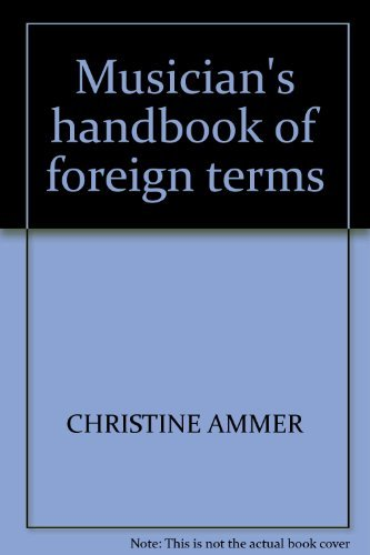 Musician's handbook of foreign terms;: Containing the English equivalents of approximately 2700 foreign expression marks and directions taken from ... Italian, Latin, Portuguese and Spanish scores (9780911320619) by Christine Ammer