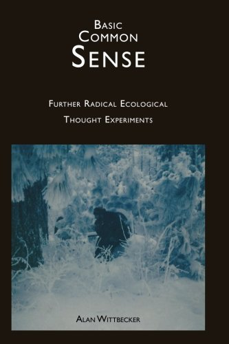 Basic Common Sense: Further Radical Ecological Thought Experiments (Volume 2): Alan E. R. ...