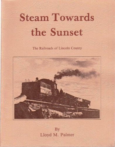 Steam Towards the Sunset: The Railroads of Lincoln County: Palmer, Lloyd M.