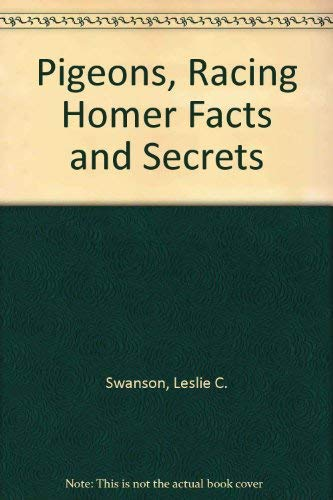 Pigeons, Racing Homer: Facts and Secrets: Swanson, Leslie C.